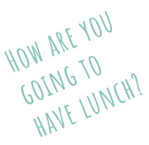 How are yougoing tohave lunch?